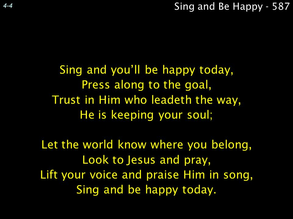 4-4 Sing and Be Happy - 587. Sing and you'll be happy today, Press along to the goal, Trust in Him who leadeth the way, He is keeping your soul;