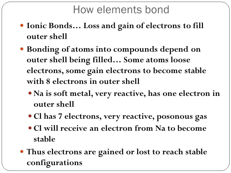How elements bond Ionic Bonds… Loss and gain of electrons to fill outer shell.