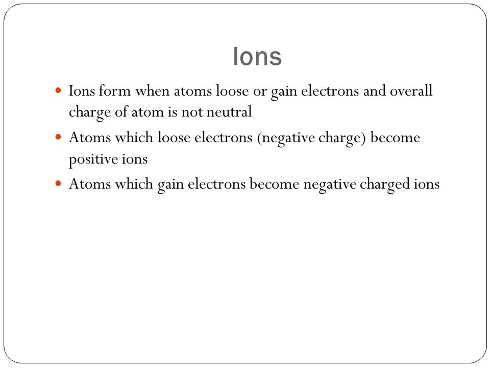 Ions Ions form when atoms loose or gain electrons and overall charge of atom is not neutral.
