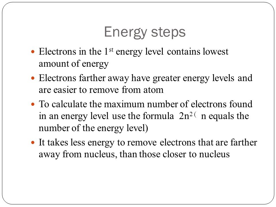 Energy steps Electrons in the 1st energy level contains lowest amount of energy.