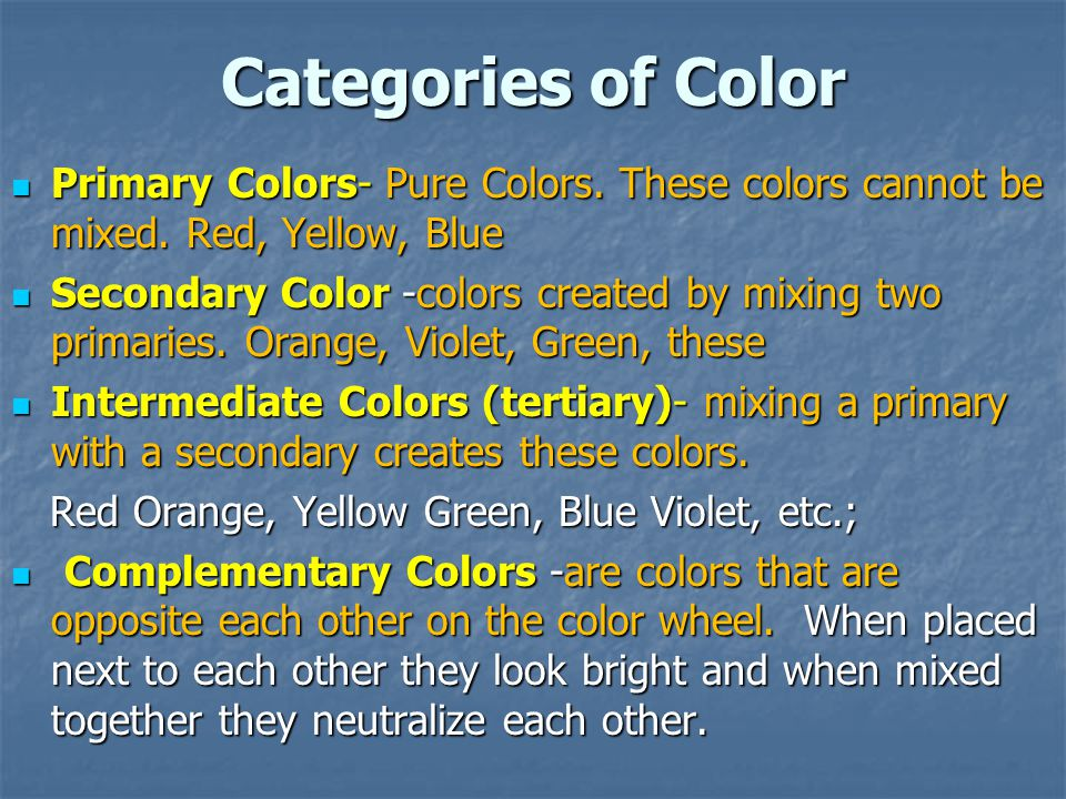 Categories of Color Primary Colors- Pure Colors. These colors cannot be mixed. Red, Yellow, Blue.