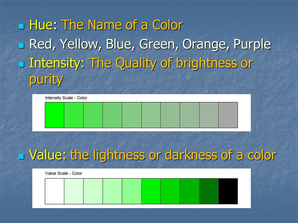 Hue: The Name of a Color Red, Yellow, Blue, Green, Orange, Purple. Intensity: The Quality of brightness or purity.