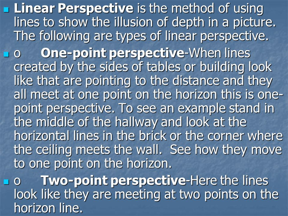 Linear Perspective is the method of using lines to show the illusion of depth in a picture. The following are types of linear perspective.