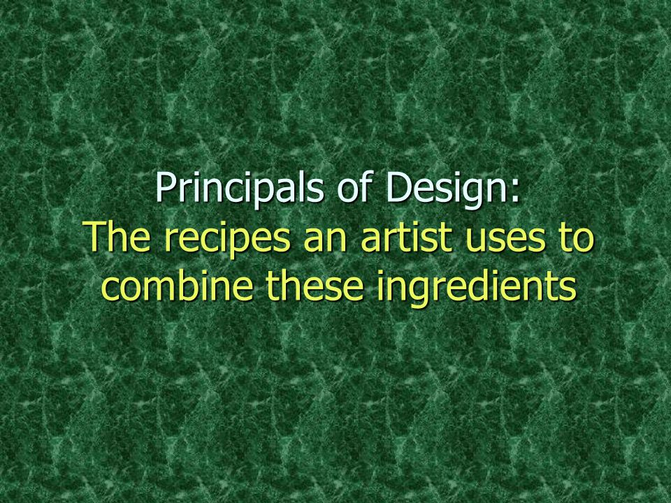 Principals of Design: The recipes an artist uses to combine these ingredients