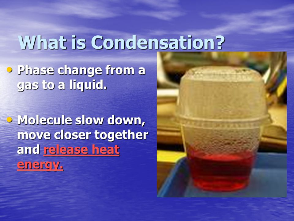 What is Condensation Phase change from a gas to a liquid.