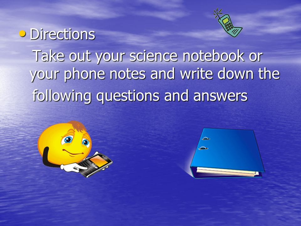 Directions Take out your science notebook or your phone notes and write down the.