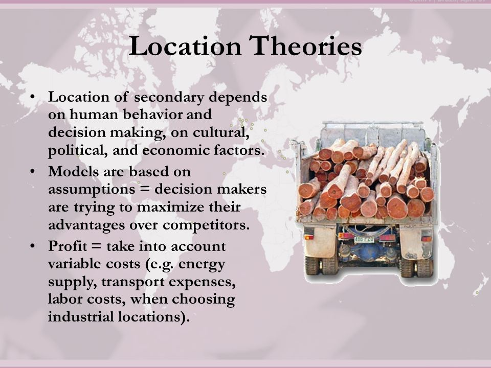 Location Theories Location of secondary depends on human behavior and decision making, on cultural, political, and economic factors.