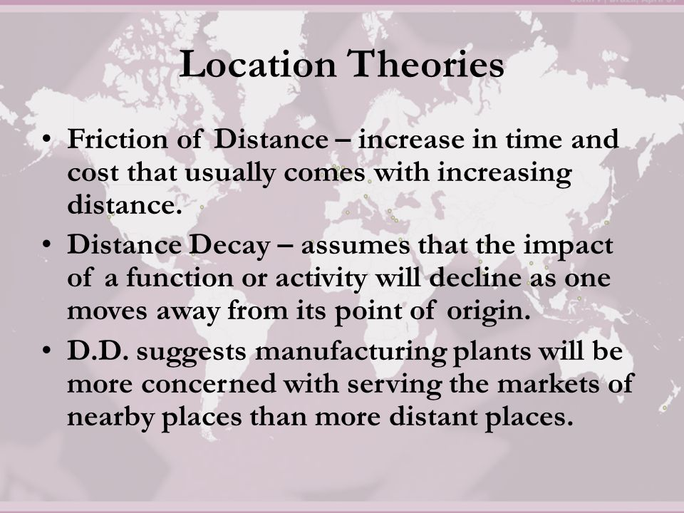 Location Theories Friction of Distance – increase in time and cost that usually comes with increasing distance.