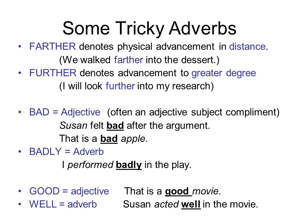 Some Tricky Adverbs FARTHER denotes physical advancement in distance.