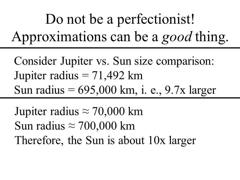Do not be a perfectionist! Approximations can be a good thing.