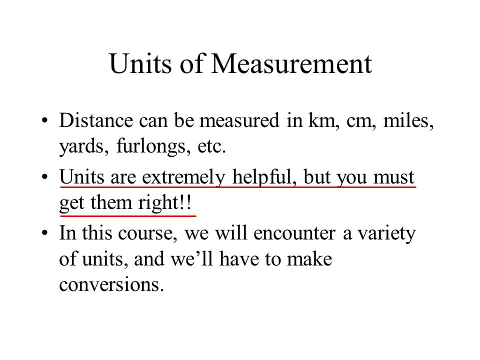 Units of Measurement Distance can be measured in km, cm, miles, yards, furlongs, etc. Units are extremely helpful, but you must get them right!!