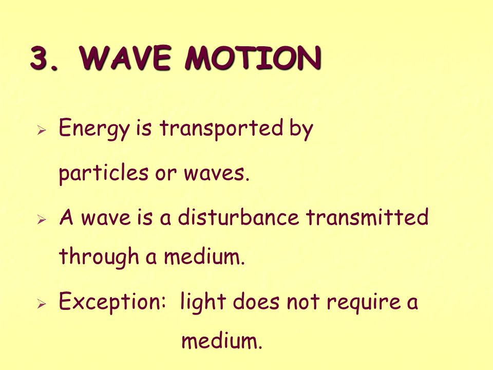 3. WAVE MOTION Energy is transported by particles or waves.