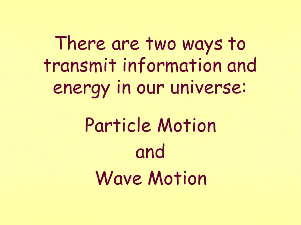 There are two ways to transmit information and energy in our universe: