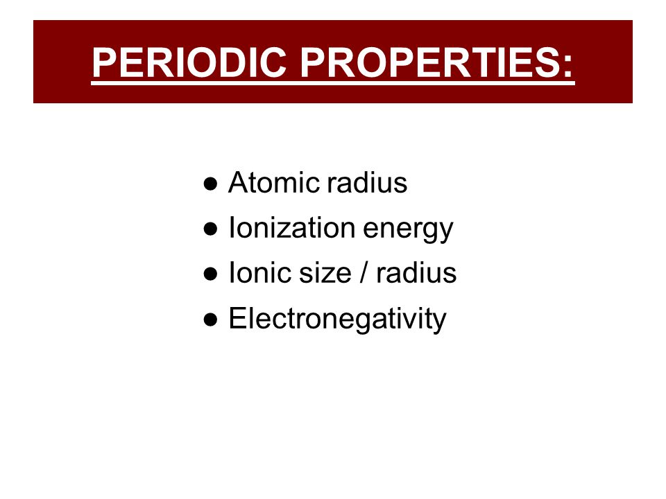 PERIODIC PROPERTIES: ● Atomic radius ● Ionization energy