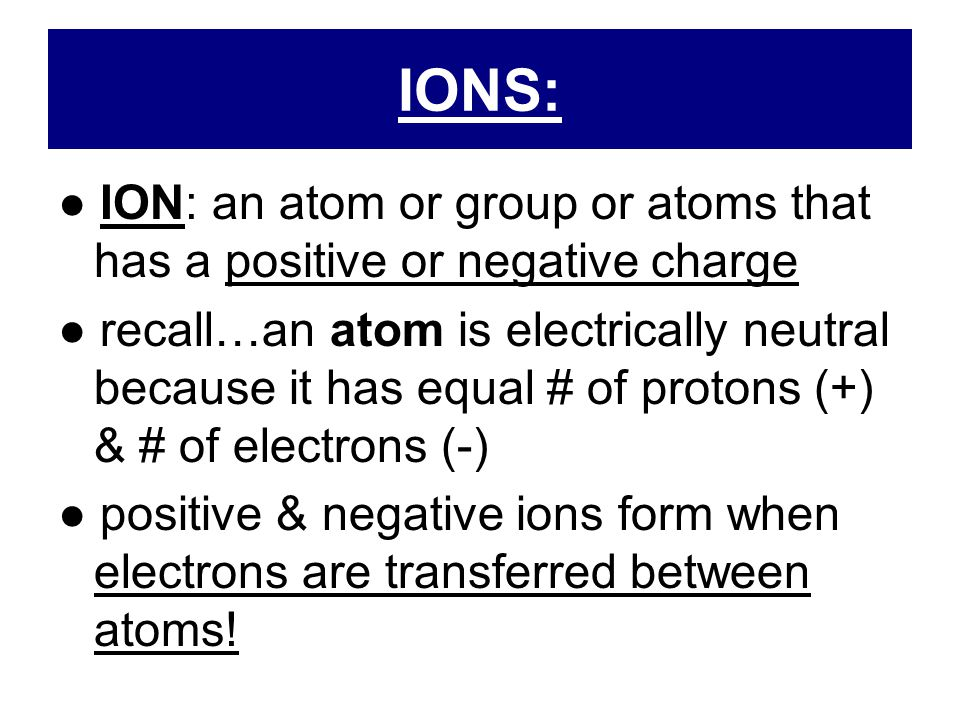 IONS: ● ION: an atom or group or atoms that has a positive or negative charge.