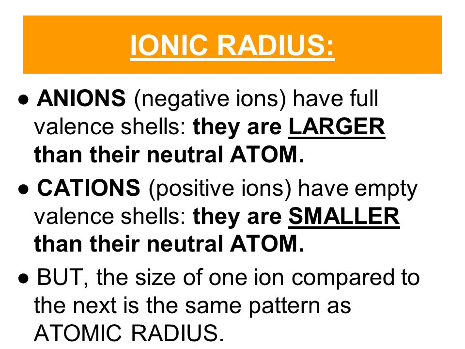 IONIC RADIUS: ● ANIONS (negative ions) have full valence shells: they are LARGER than their neutral ATOM.