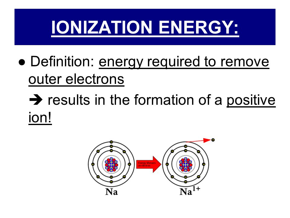 IONIZATION ENERGY: ● Definition: energy required to remove outer electrons.