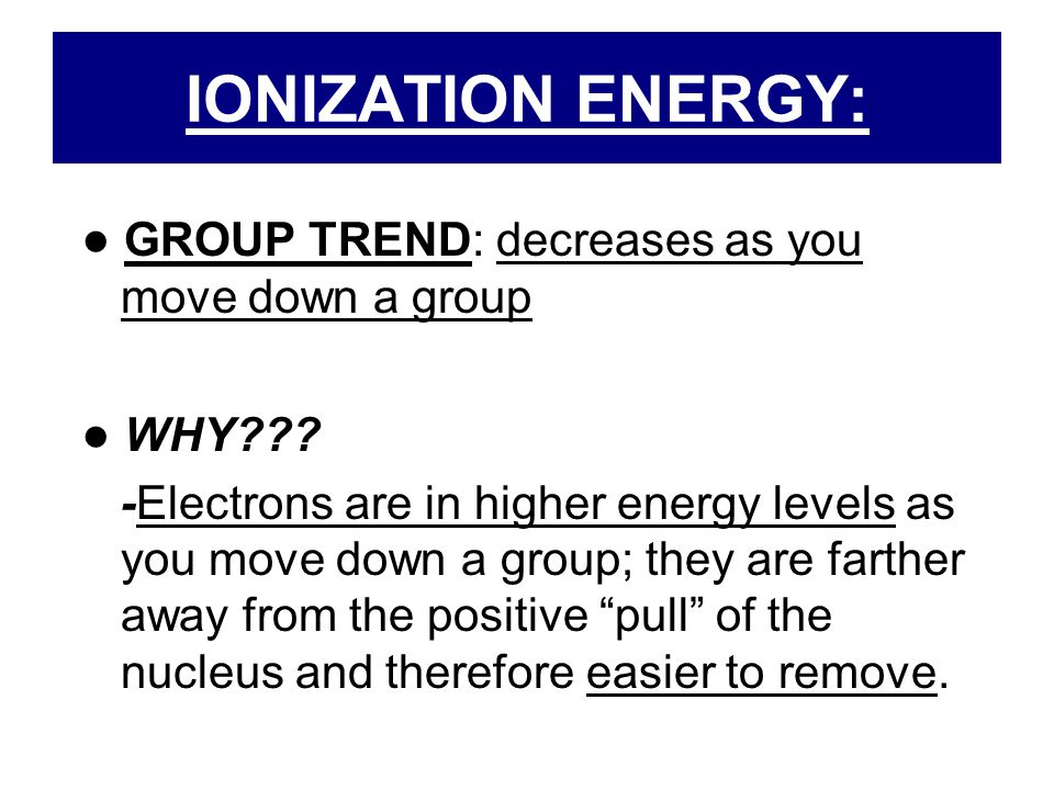 IONIZATION ENERGY: ● GROUP TREND: decreases as you move down a group