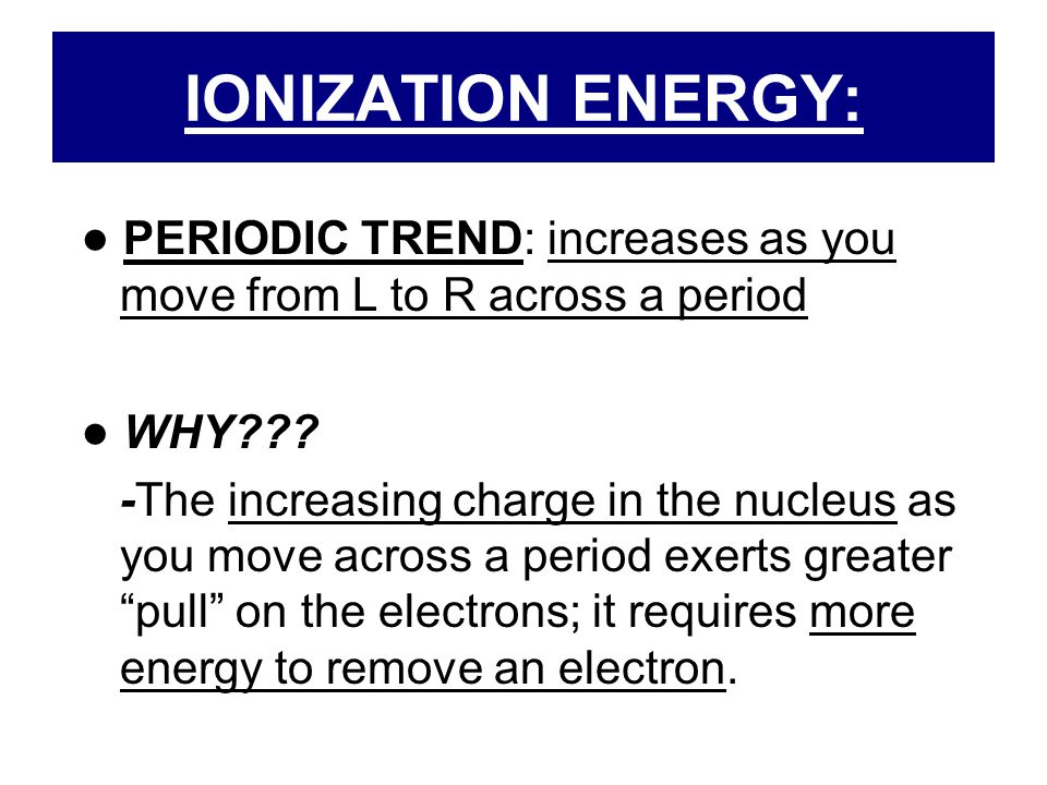 IONIZATION ENERGY: ● PERIODIC TREND: increases as you move from L to R across a period. ● WHY