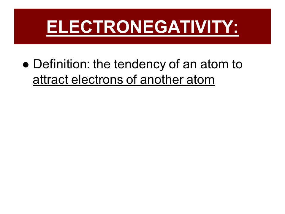 ELECTRONEGATIVITY: ● Definition: the tendency of an atom to attract electrons of another atom