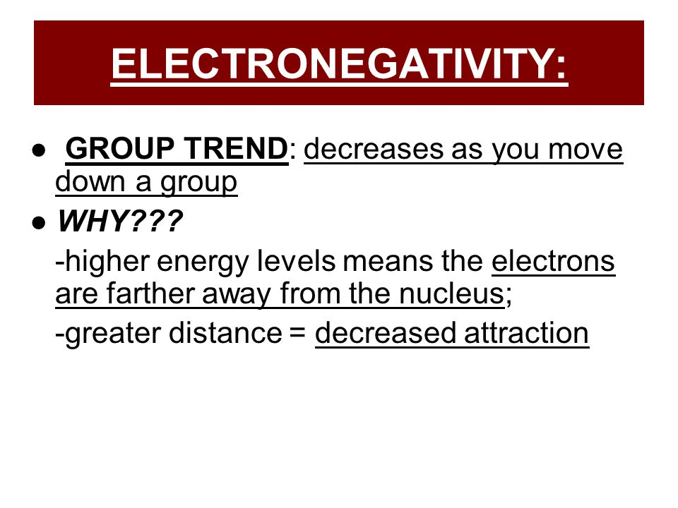 ELECTRONEGATIVITY: ● GROUP TREND: decreases as you move down a group