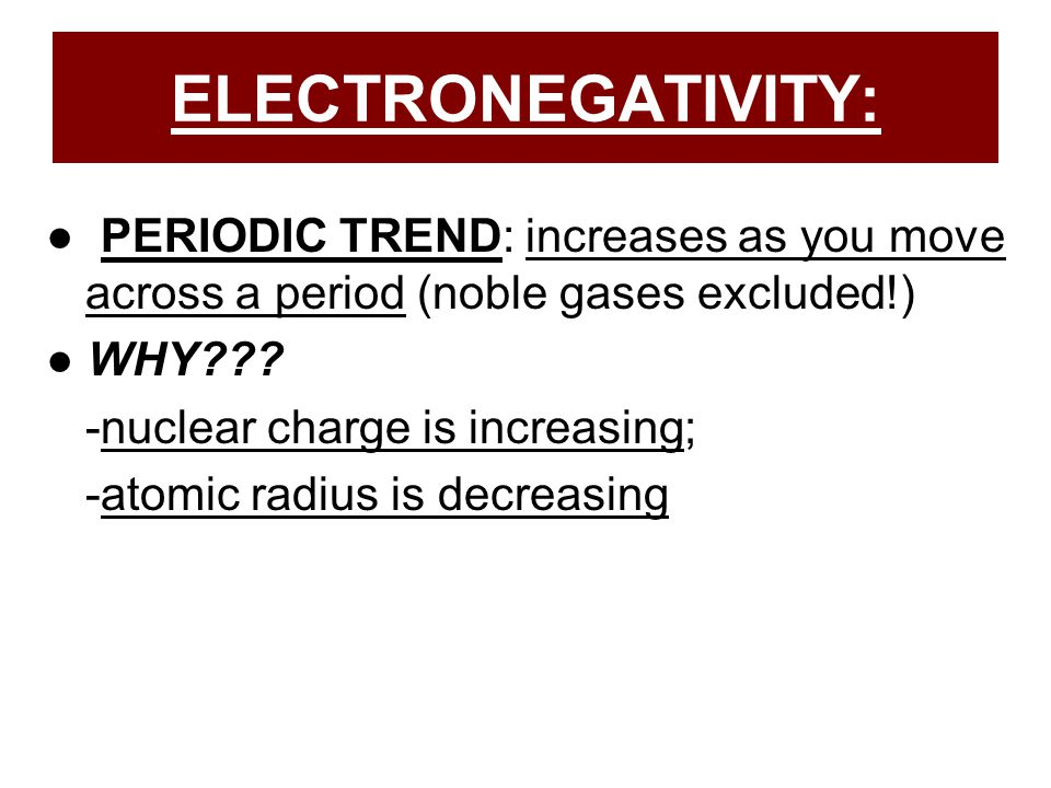 ELECTRONEGATIVITY: ● PERIODIC TREND: increases as you move across a period (noble gases excluded!)
