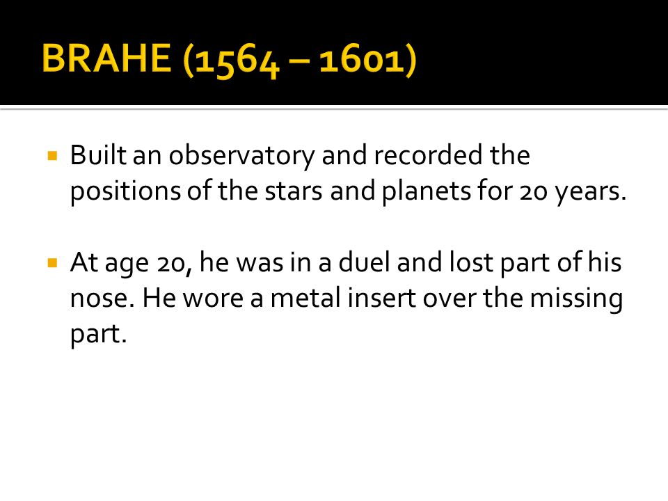 BRAHE (1564 – 1601) Built an observatory and recorded the positions of the stars and planets for 20 years.