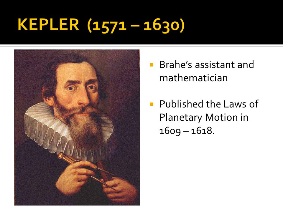 KEPLER (1571 – 1630) Brahe's assistant and mathematician