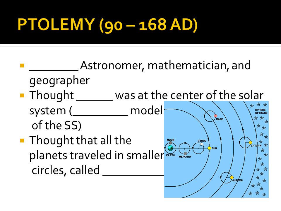PTOLEMY (90 – 168 AD) ________ Astronomer, mathematician, and geographer. Thought ______ was at the center of the solar system (_________ model.