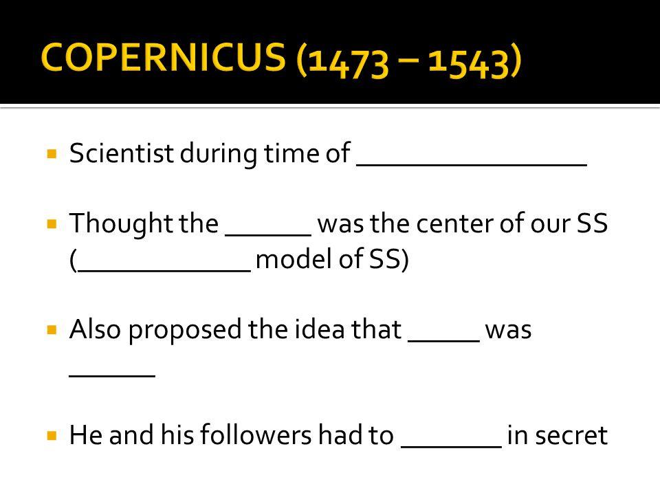 COPERNICUS (1473 – 1543) Scientist during time of ________________