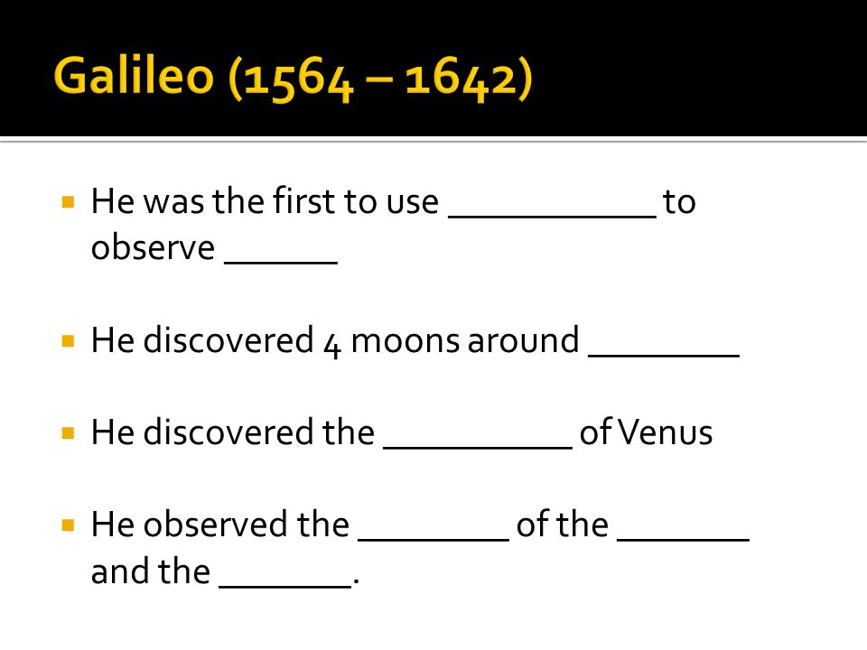 Galileo (1564 – 1642) He was the first to use ___________ to observe ______. He discovered 4 moons around ________.