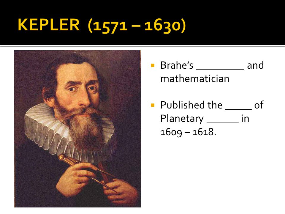 KEPLER (1571 – 1630) Brahe's _________ and mathematician