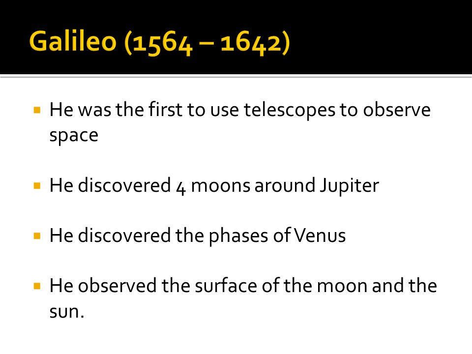 Galileo (1564 – 1642) He was the first to use telescopes to observe space. He discovered 4 moons around Jupiter.