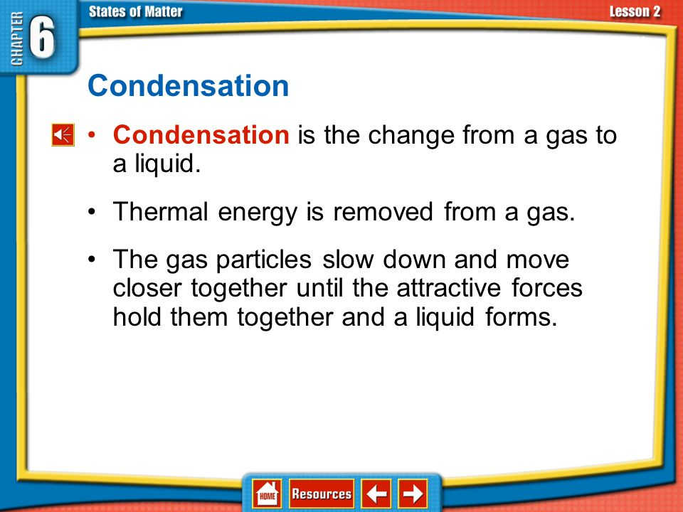 Condensation Condensation is the change from a gas to a liquid.