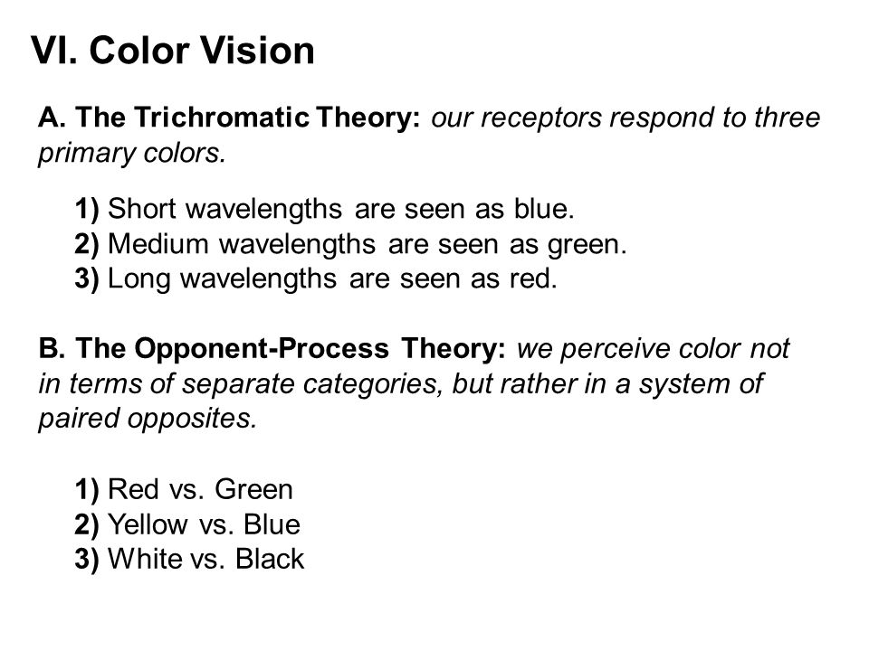 VI. Color Vision A. The Trichromatic Theory: our receptors respond to three primary colors. 1) Short wavelengths are seen as blue.