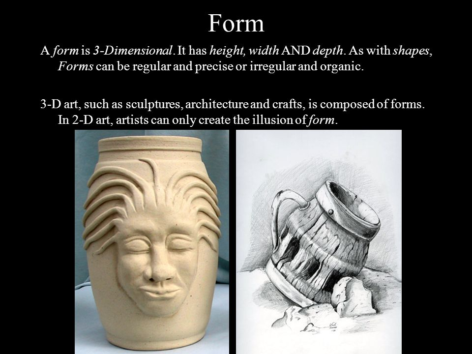 Form A form is 3-Dimensional. It has height, width AND depth. As with shapes, Forms can be regular and precise or irregular and organic.