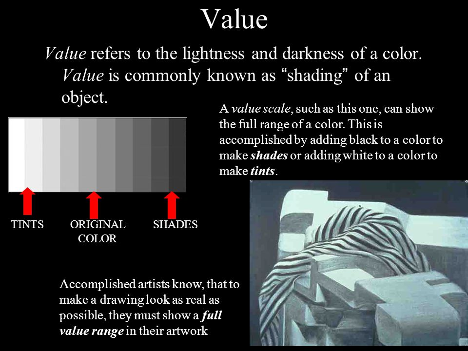 Value Value refers to the lightness and darkness of a color. Value is commonly known as shading of an object.