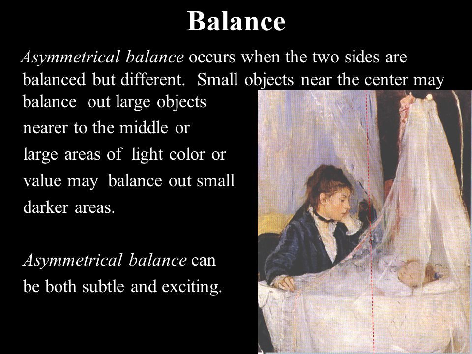 Balance Asymmetrical balance occurs when the two sides are balanced but different. Small objects near the center may balance out large objects.