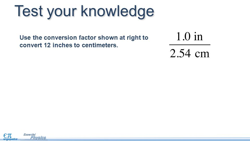 Test your knowledge Use the conversion factor shown at right to convert 12 inches to centimeters.
