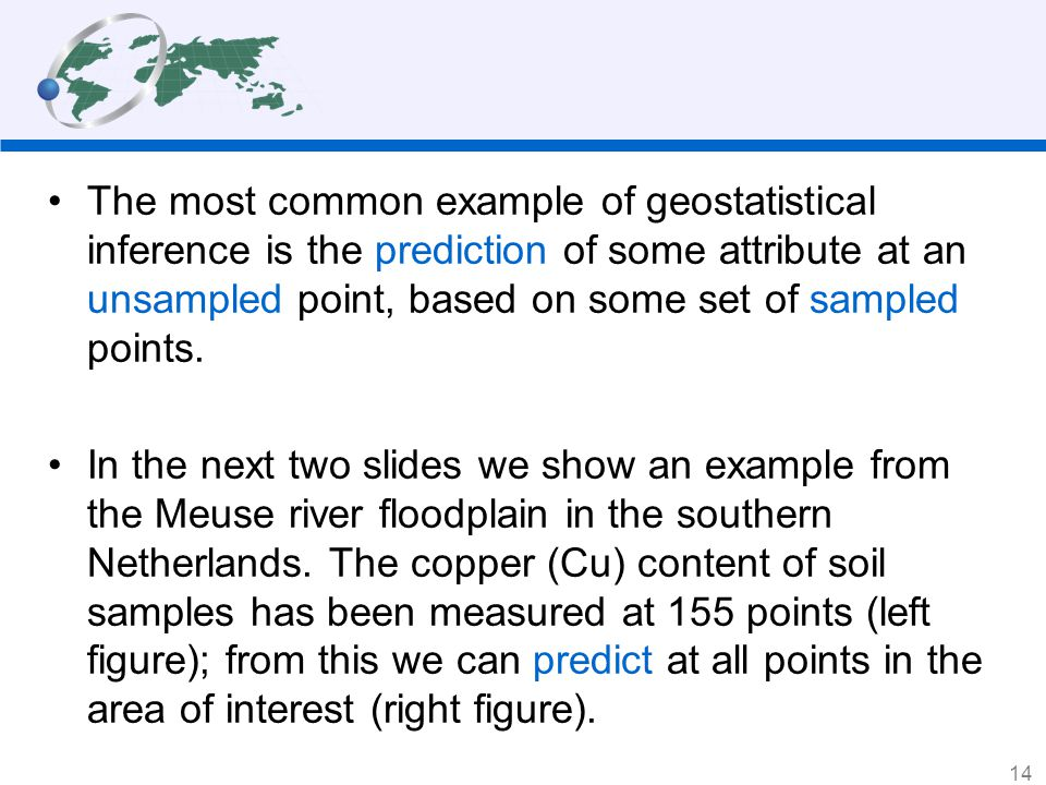 The most common example of geostatistical inference is the prediction of some attribute at an unsampled point, based on some set of sampled points.