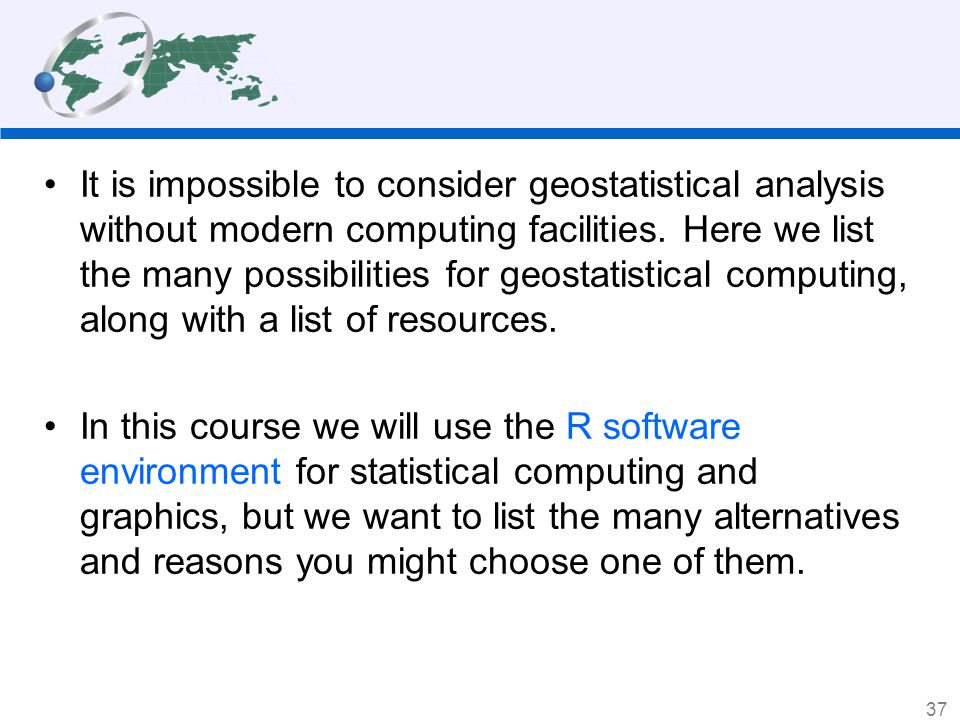It is impossible to consider geostatistical analysis without modern computing facilities. Here we list the many possibilities for geostatistical computing, along with a list of resources.