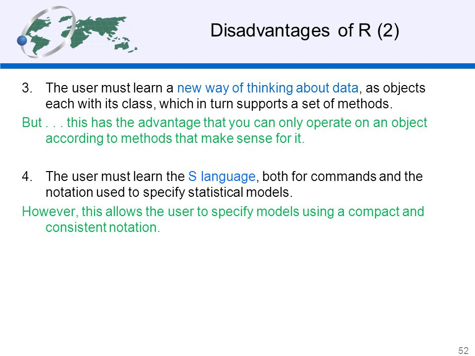 Disadvantages of R (2) The user must learn a new way of thinking about data, as objects each with its class, which in turn supports a set of methods.