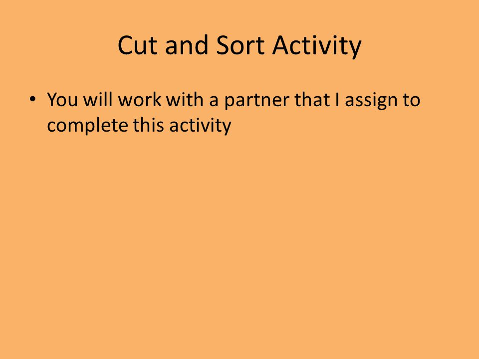 Cut and Sort Activity You will work with a partner that I assign to complete this activity