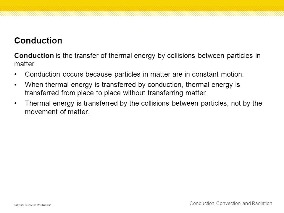 Conduction Conduction is the transfer of thermal energy by collisions between particles in matter.