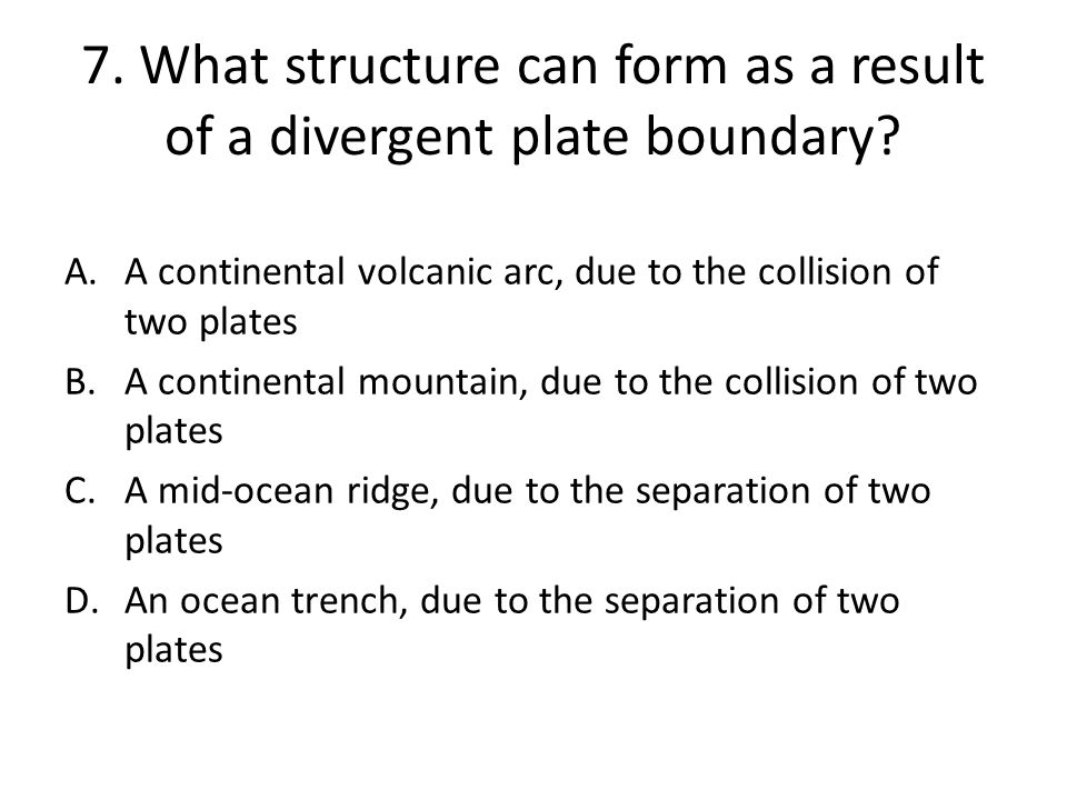 7. What structure can form as a result of a divergent plate boundary