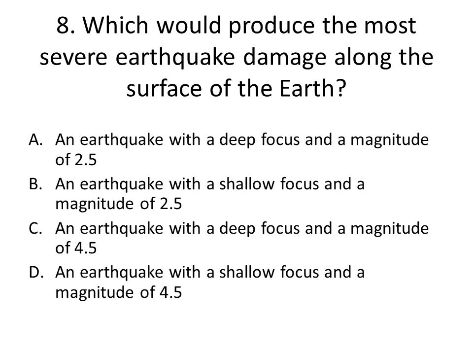 8. Which would produce the most severe earthquake damage along the surface of the Earth