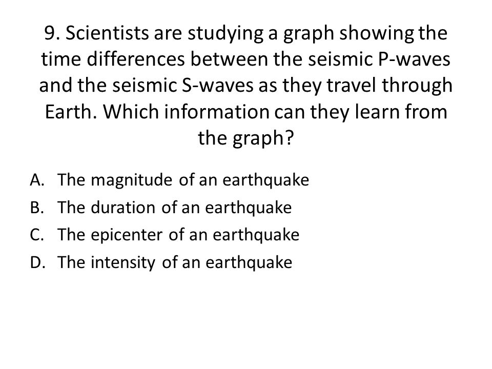 9. Scientists are studying a graph showing the time differences between the seismic P-waves and the seismic S-waves as they travel through Earth. Which information can they learn from the graph
