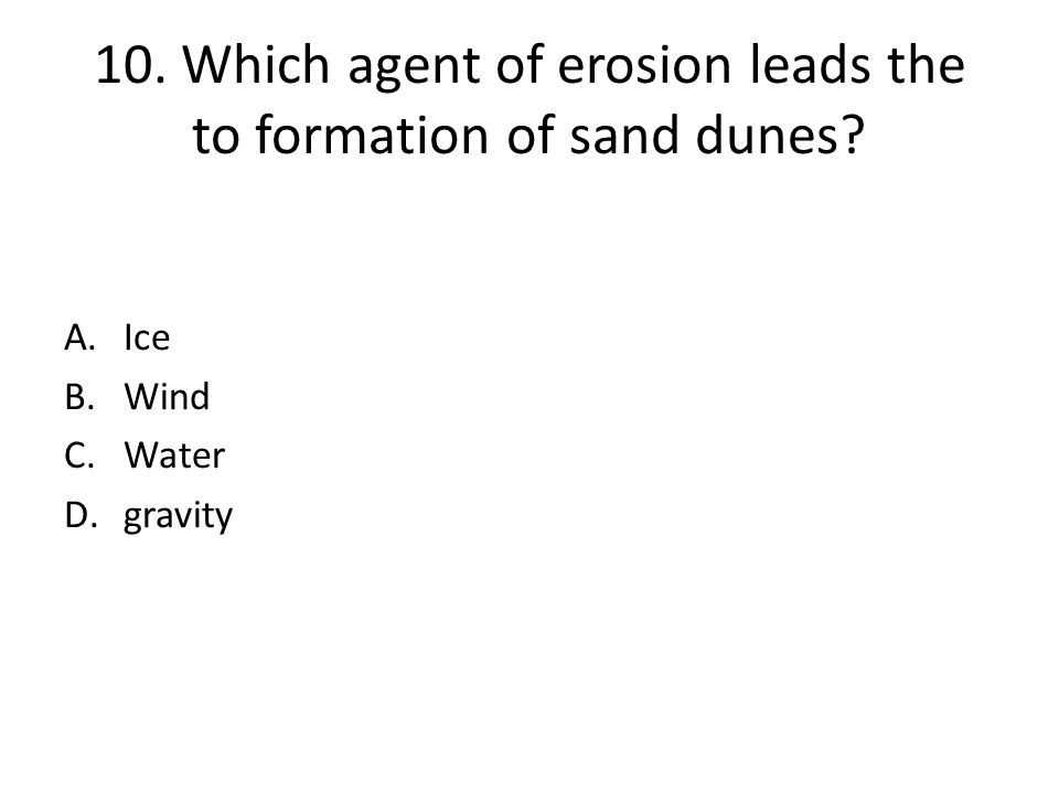 10. Which agent of erosion leads the to formation of sand dunes