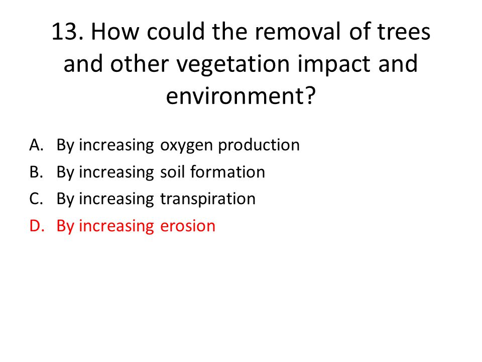 13. How could the removal of trees and other vegetation impact and environment