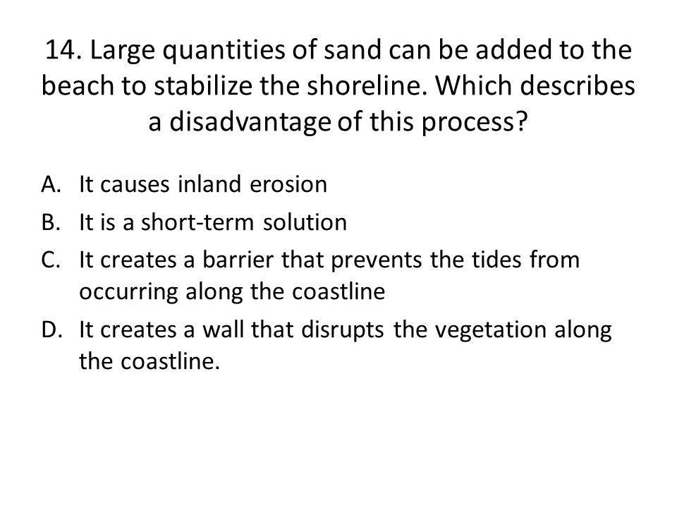 14. Large quantities of sand can be added to the beach to stabilize the shoreline. Which describes a disadvantage of this process
